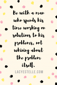 be with a man who spends his time working on solutions to his problems, not whining about the problem itself - lacy Estelle