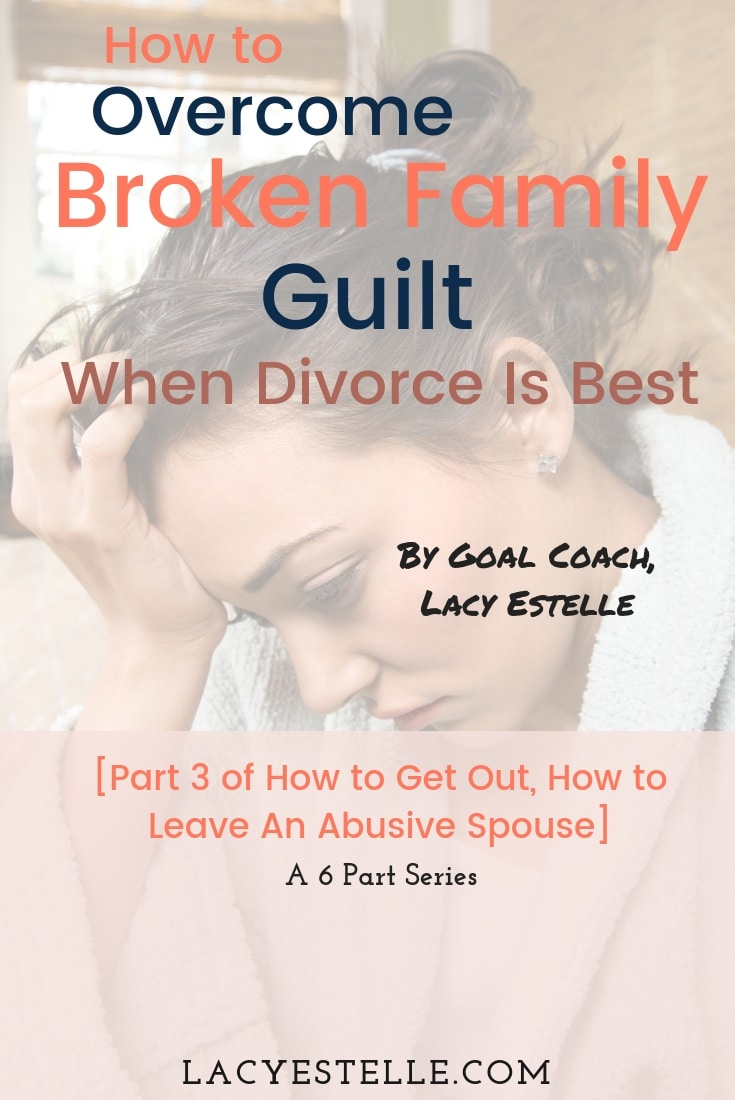 Overcoming Broken Family Guilt when divorce is best. Lacy Estelle, How to get Out, How to Leave an Abusive Spouse.